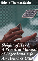 Sleight of Hand  A Practical Manual of Legerdemain for Amateurs   Others