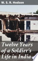 Twelve Years of a Soldier s Life in India