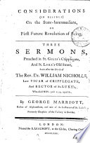 Considerations, in residue, on the state-intermediate, or first future revolution of being, 3 sermons, preached soon after the death of the rev. dr. W. Nicholls