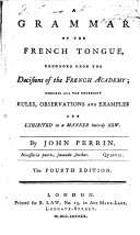 A Grammar of the French Tongue, Grounded Upon the Decisions of the French Academy .. By John Perrin. The Fourth Edition