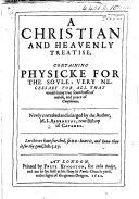 A Christian and Heavenly Treatise, containing physicke for the soule ... Newly corrected and inlarged by the author