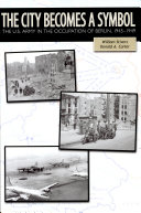 The City Becomes a Symbol: The U.S. Army in the Occupation of Berlin, 1945-1949: The U.S. Army in the Occupation of Berlin, 1945-1949