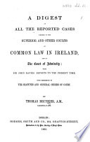 A Digest of all the Reported Cases decided in the Superior and other Courts of Common Law in Ireland  and in Court of Admiralty  from Sir John Davies  Reports to the present time  etc