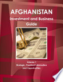 Afghanistan Investment and Business Guide Volume 1 Strategic, Practical Information and Opportunities