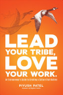 Lead your tribe, love your work : an entrepreneur's guide to creating a culture that matters / Piyush Patel