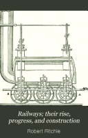 Railways; Their Rise, Progress, and Construction