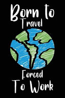 Born to Travel Forced to Work: Blank Lined Journal for Your Backpacker Friend. 6x9 Inches, 100 Pages.