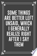 Some Things Are Better Left Unsaid, Which I Generally Realize Right After I Say Them