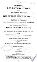 An Analytical Digested Index Of The Reported Cases In The Several Courts Of Equity And The High Court Of Parliament From The Earliest Authentic Period To The Present Time Book PDF