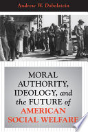 Moral Authority  Ideology  And The Future Of American Social Welfare Book PDF