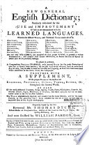 A New General English Dictionary ; Peculiarly Calculated for the Use and Improvement of Such as are Unacquainted with the Learned Languages. Where in the Difficult Words, and Technical Terms Made Use of in Anatomy, Architecture, Etc. to which is Prefixed a Compendious English Grammar,... Together with a Supplement of the Proper Names of the Most Noted,... as Also of the Most Celebrated Emperors, Kings, Etc. Originally Begun by the Late Reverend Mr. Thomas Dyche and Now Finished by William Pardon. The Eleventh Edition, with the Addition of the Several Market Towns in England and Wales,...