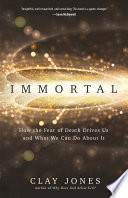 """Immortal: How the Fear of Death Drives Us and What We Can Do About It"" by Clay Jones"