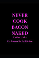Never Cook Bacon Naked   Other Tricks I ve Learned In The Kitchen