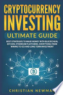 Cryptocurrency Investing Ultimate Guide: Best Strategies to Make Money with Blockchain, Bitcoin, Ethereum Platforms. Everything from Mining to Ico and