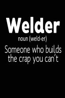 Welder  Noun  Someone Who Builds the Crap You Can t
