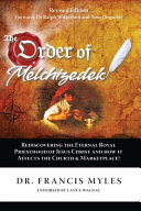 The Order of Melchizedek: Rediscovering the Eternal Royal Priesthood of Jesus Christ & How it Impacts the Church and Marketplace