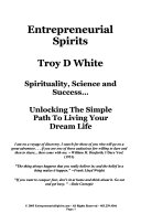 Entrepreneurial Spirits : Spirituality, Science and Success-- : Unlocking the Simple Path to Living Your Dream Life