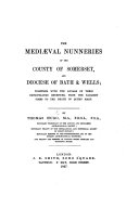 The Medi  val Nunneries of the County of Somerset  and Diocese of Bath and Wells  Together with the Annals of Their Impropriated Benefices  from the Earliest Times to the Death of Queen Mary