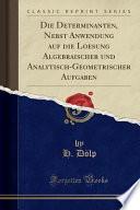 Die Determinanten, Nebst Anwendung auf die Loesung Algebraischer und Analytisch-Geometrischer Aufgaben (Classic Reprint)