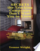 Secrets the Trucking Companies Don't Want You to Know!: How Can I Make the Big Money? Is Truck Driving Really Right for Me? Where Should I Get My CDL? Which Company Should I Work for? Should I Drive Company, Lease or Independent?