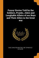 Funny Stories Told by the Soldiers  Pranks  Jokes and Laughable Affairs of Our Boys and Their Allies in the Great War
