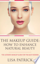 The Makeup Guide  How To Enhance Natural Beauty Book