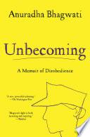 """Unbecoming: A Memoir of Disobedience"" by Anuradha Bhagwati"