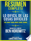 Resumen Completo: Lo Difícil De Las Cosas Difíciles (The Hard Thing About Hard Things)