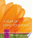 A Year of Living Your Yoga  : Daily Practices to Shape Your Life