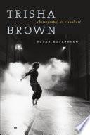 """Trisha Brown: Choreography as Visual Art"" by Susan Rosenberg"