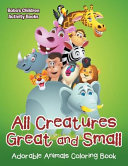 All Creatures Great and Small Adorable Animals Coloring Book