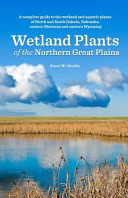 Wetland plants of the northern Great Plains : a complete guide to the wetland and aquatic plants of North and South Dakota, Nebraska, eastern Montana and eastern Wyoming