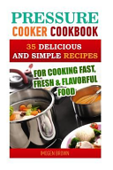 Pressure Cooker Cookbook  35 Delicious and Simple Recipes for Cooking Fast  Fresh and Flavorful Food