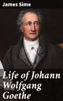 Life of Johann Wolfgang Goethe