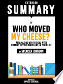 Extended Summary Of Who Moved My Cheese   An Amazing Way To Deal With Change In Your Work And In Your Life   By Spencer Johnson