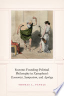 Socrates Founding Political Philosophy in Xenophon s Economist  Symposium  and Apology
