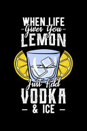 When Life Gives You Lemon Just Add Vodka & Ice