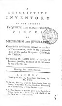 A Descriptive Inventory of the Several Exquisite and Magnificent Pieces of Mechanism and Jewellery  Comprised in the Schedule Annexed to an Act of Parliament  Made in the Thirteenth Year of His Present Majesty  George the Third  for Enabling Mr  James Cox      Jeweller  to Dispose of His Museum by Way of Lottery