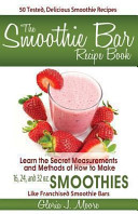 The Smoothie Bar Recipe Book   Secret Measurements and Methods