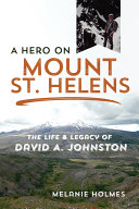 A Hero on Mount St. Helens : the Life and Legacy of David A. Johnston / Melanie Holmes ; foreword by Jeff Renner