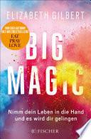 Big Magic  : Nimm dein Leben in die Hand und es wird dir gelingen