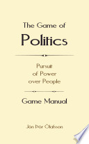 The Game of Politics  Pursuit of Power over People  Game Manual