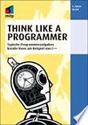 Think Like a Programmer - Deutsche Ausgabe  : Typische Programmieraufgaben kreativ lösen am Beispiel von C++