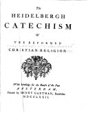 The Heidelbergh catechism of the reformed Christian religion   Followed by  The confession of faith  of the reformed churches in the Netherlands  with the forms which they use in the administration of the sacraments   c