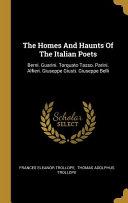 The Homes And Haunts Of The Italian Poets  Berni  Guarini  Torquato Tasso  Parini  Alfieri  Giuseppe Giusti  Giuseppe Belli