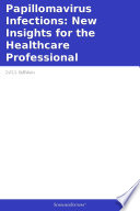 Papillomavirus Infections  New Insights for the Healthcare Professional  2011 Edition