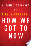 How We Got to Now by Steven Johnson   A 15 minute Summary Book