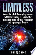 Limitless: Master the Art of Memory Improvement with Brain Training to Learn Faster, Remember More, Increase Productivity and Improve Memory Pdf/ePub eBook