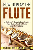 How To Play The Flute A Beginner S Guide To Learning The Flute Basics Reading Music And Playing Songs