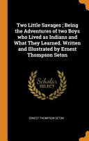 Two Little Savages  Being the Adventures of Two Boys Who Lived as Indians and What They Learned  Written and Illustrated by Ernest Thompson Seton